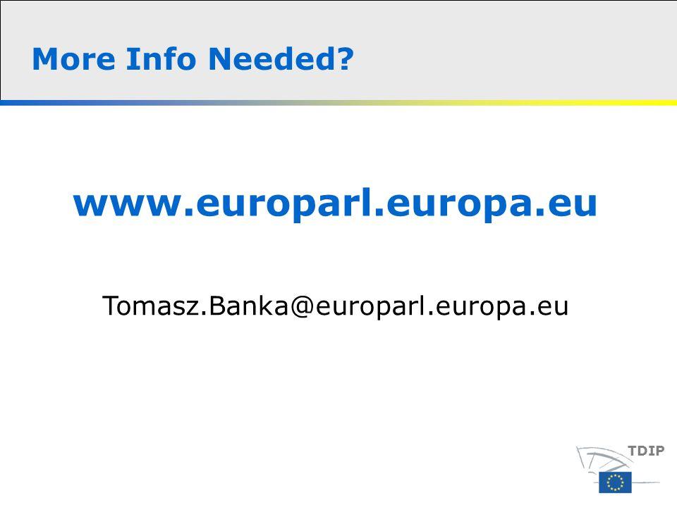 More Info Needed TDIP www.europarl.europa.eu Tomasz.Banka@europarl.europa.eu