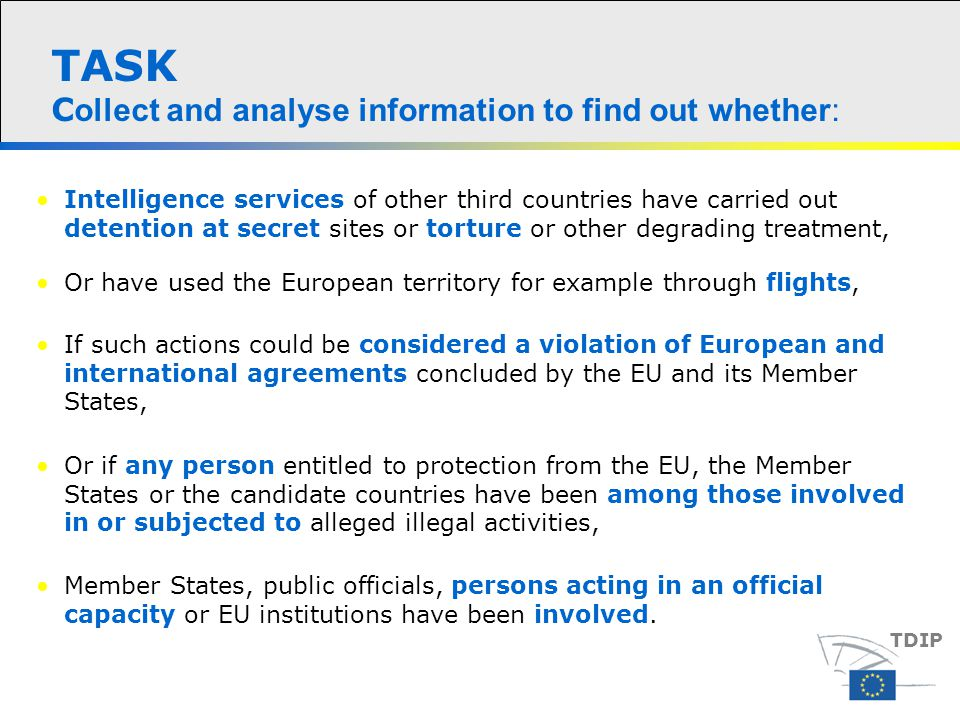 TASK C ollect and analyse information to find out whether: Intelligence services of other third countries have carried out detention at secret sites or torture or other degrading treatment, TDIP Or have used the European territory for example through flights, If such actions could be considered a violation of European and international agreements concluded by the EU and its Member States, Or if any person entitled to protection from the EU, the Member States or the candidate countries have been among those involved in or subjected to alleged illegal activities, Member States, public officials, persons acting in an official capacity or EU institutions have been involved.