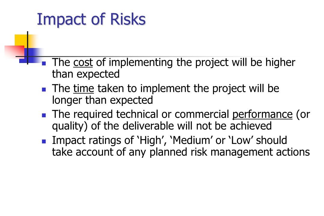 Impact of Risks The cost of implementing the project will be higher than expected The time taken to implement the project will be longer than expected The required technical or commercial performance (or quality) of the deliverable will not be achieved Impact ratings of 'High', 'Medium' or 'Low' should take account of any planned risk management actions