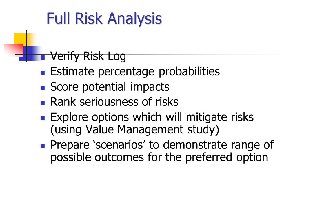 Full Risk Analysis Verify Risk Log Estimate percentage probabilities Score potential impacts Rank seriousness of risks Explore options which will mitigate risks (using Value Management study) Prepare 'scenarios' to demonstrate range of possible outcomes for the preferred option