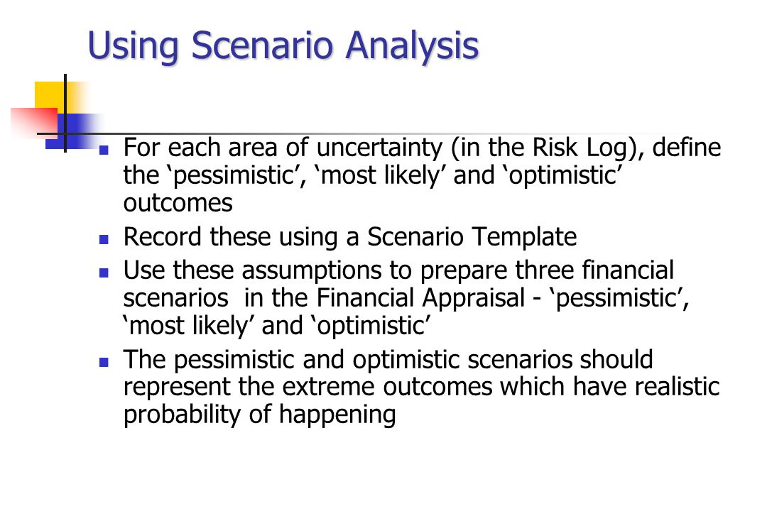 Using Scenario Analysis For each area of uncertainty (in the Risk Log), define the 'pessimistic', 'most likely' and 'optimistic' outcomes Record these using a Scenario Template Use these assumptions to prepare three financial scenarios in the Financial Appraisal - 'pessimistic', 'most likely' and 'optimistic' The pessimistic and optimistic scenarios should represent the extreme outcomes which have realistic probability of happening