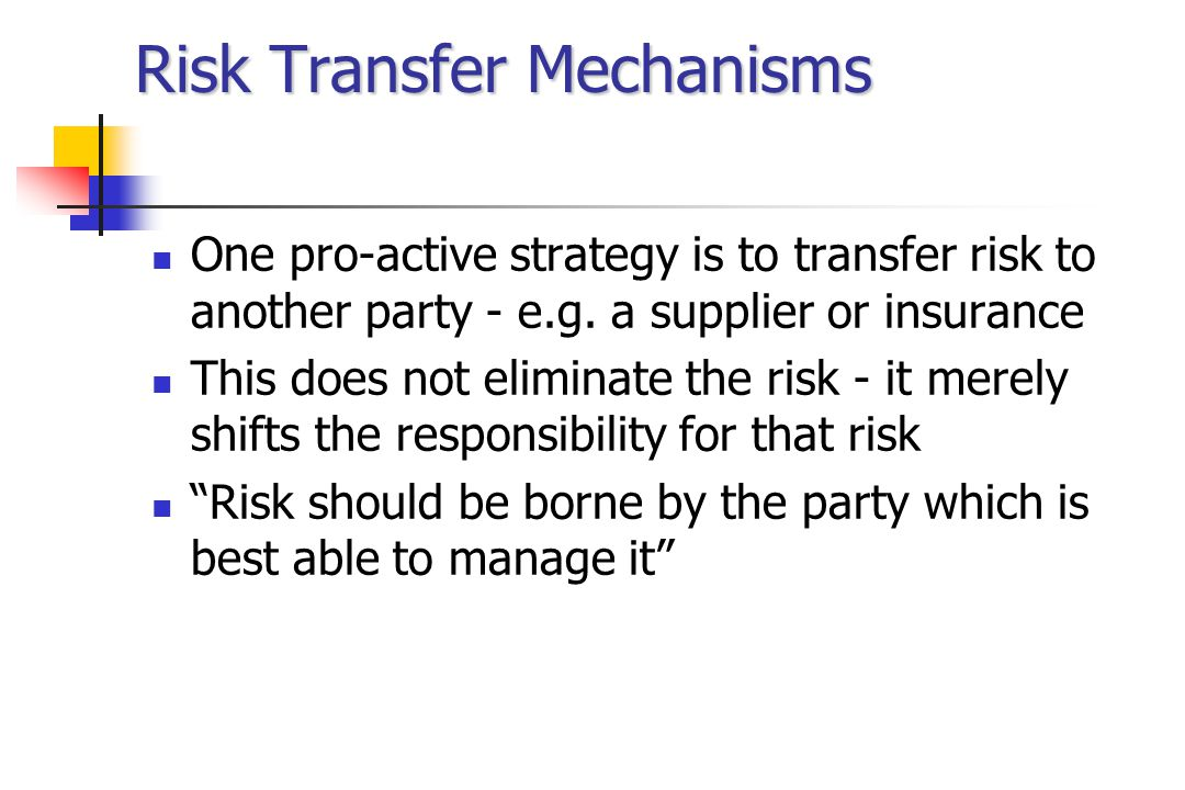 Risk Transfer Mechanisms One pro-active strategy is to transfer risk to another party - e.g.