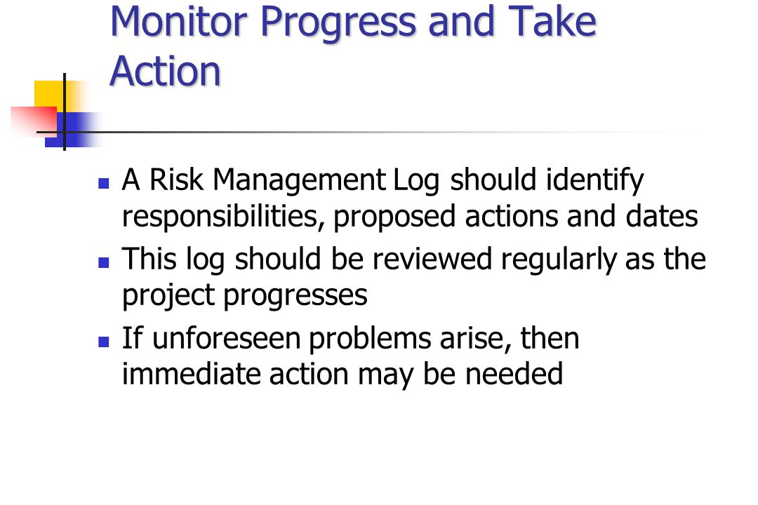 Monitor Progress and Take Action A Risk Management Log should identify responsibilities, proposed actions and dates This log should be reviewed regularly as the project progresses If unforeseen problems arise, then immediate action may be needed