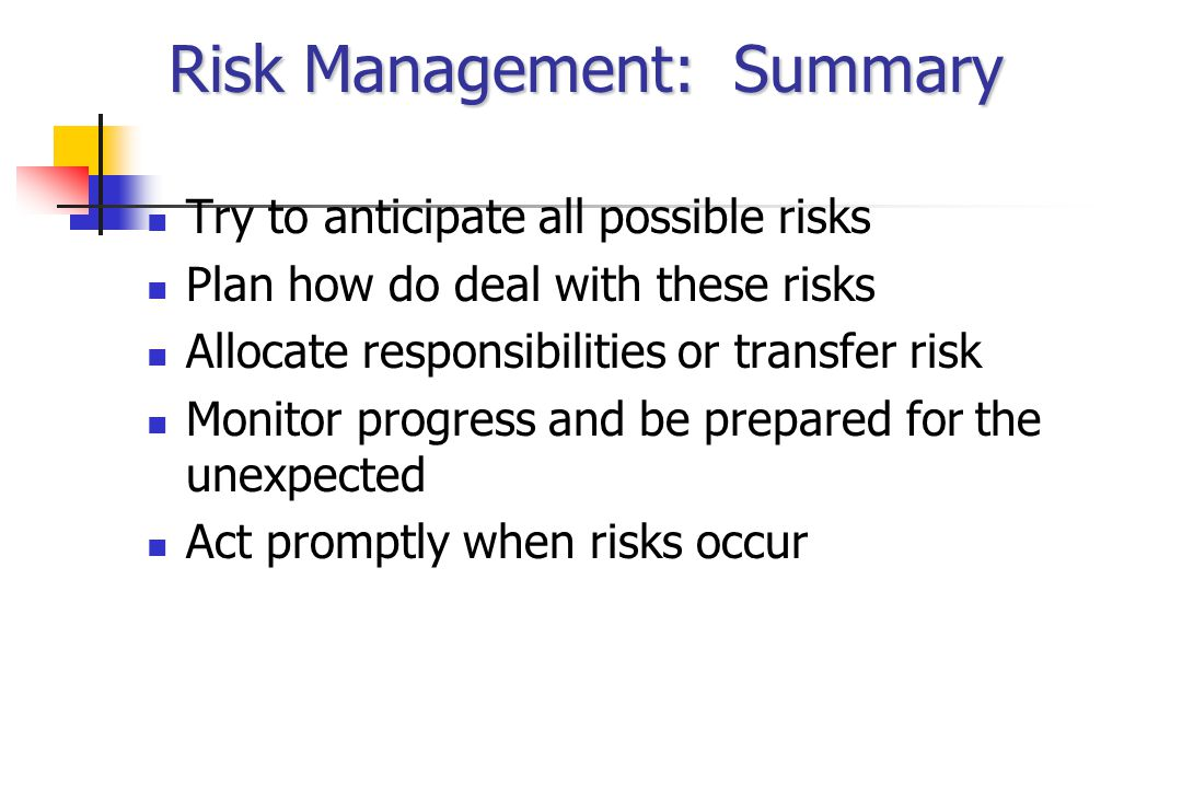Risk Management: Summary Try to anticipate all possible risks Plan how do deal with these risks Allocate responsibilities or transfer risk Monitor progress and be prepared for the unexpected Act promptly when risks occur