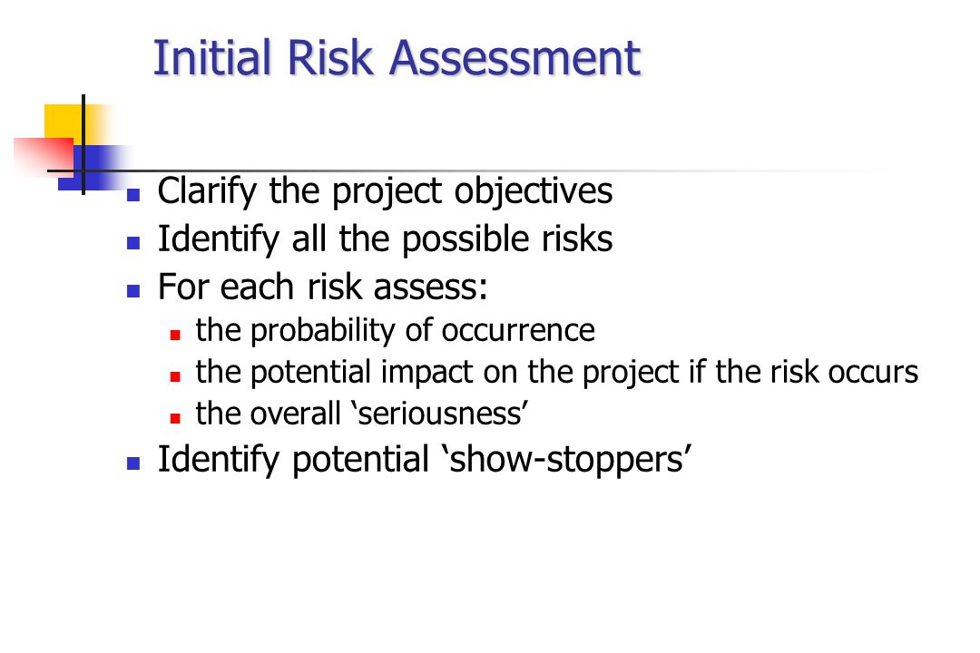 Quantification of Risk Estimate percentage probabilities Score potential impact on scale 1 - 10 1 = lowest impact - perhaps because it will be easy to manage the risk if it occurs 10 = sufficient impact to halt project - and no effective risk management countermeasures are envisaged Multiply percentage times score to give a seriousness rating A seriousness rating above 2.5 could represent an 'unacceptable' risk - establish threshold for project