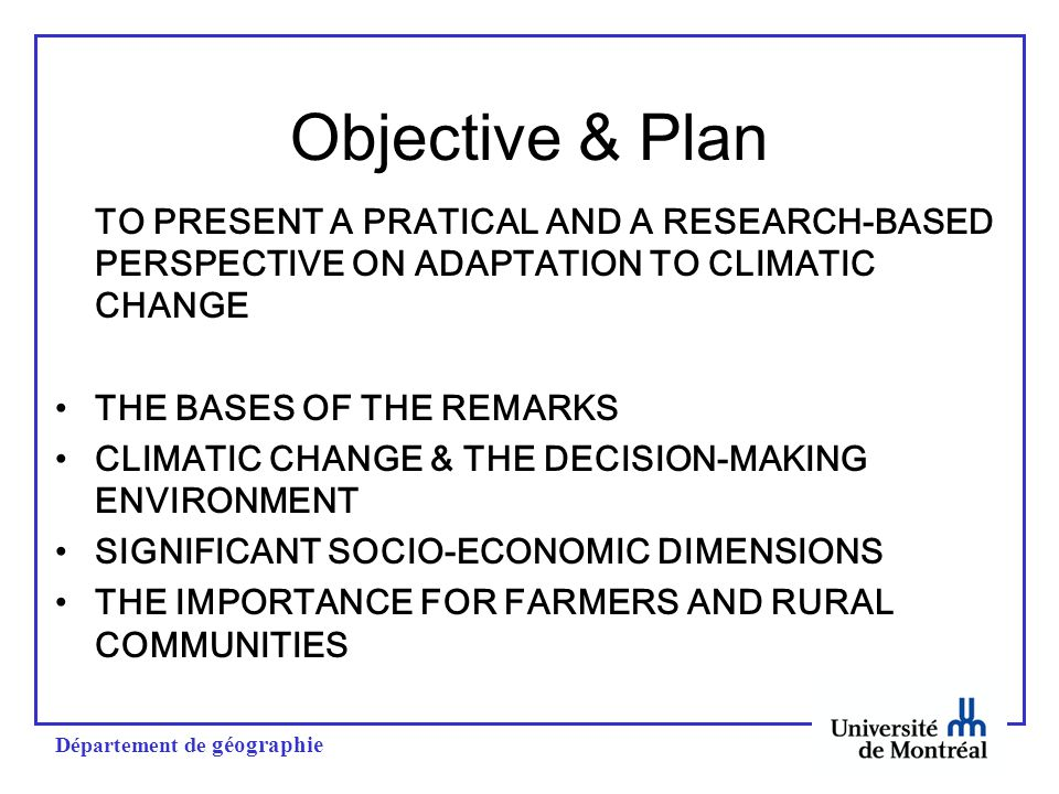Département de géographie Objective & Plan TO PRESENT A PRATICAL AND A RESEARCH-BASED PERSPECTIVE ON ADAPTATION TO CLIMATIC CHANGE THE BASES OF THE REMARKS CLIMATIC CHANGE & THE DECISION-MAKING ENVIRONMENT SIGNIFICANT SOCIO-ECONOMIC DIMENSIONS THE IMPORTANCE FOR FARMERS AND RURAL COMMUNITIES