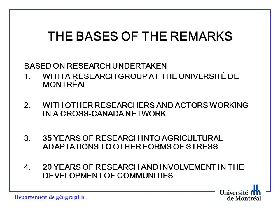 Département de géographie THE BASES OF THE REMARKS BASED ON RESEARCH UNDERTAKEN 1.WITH A RESEARCH GROUP AT THE UNIVERSITÉ DE MONTRÉAL 2.WITH OTHER RESEARCHERS AND ACTORS WORKING IN A CROSS-CANADA NETWORK 3.35 YEARS OF RESEARCH INTO AGRICULTURAL ADAPTATIONS TO OTHER FORMS OF STRESS 4.20 YEARS OF RESEARCH AND INVOLVEMENT IN THE DEVELOPMENT OF COMMUNITIES