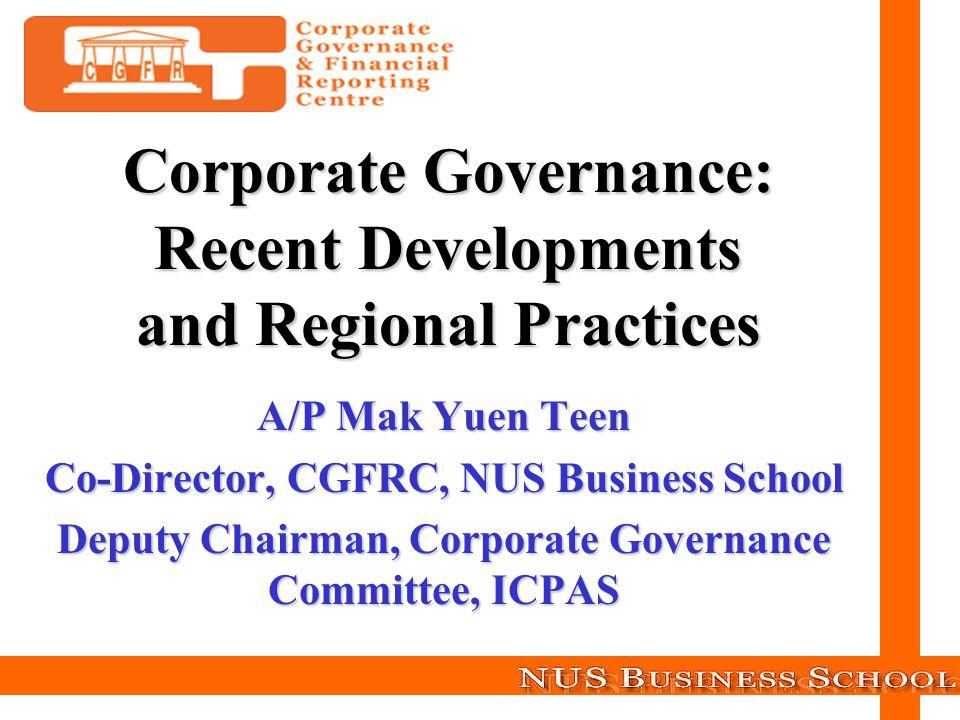 A/P Mak Yuen Teen Co-Director, CGFRC, NUS Business School Deputy Chairman, Corporate Governance Committee, ICPAS Corporate Governance: Recent Developm