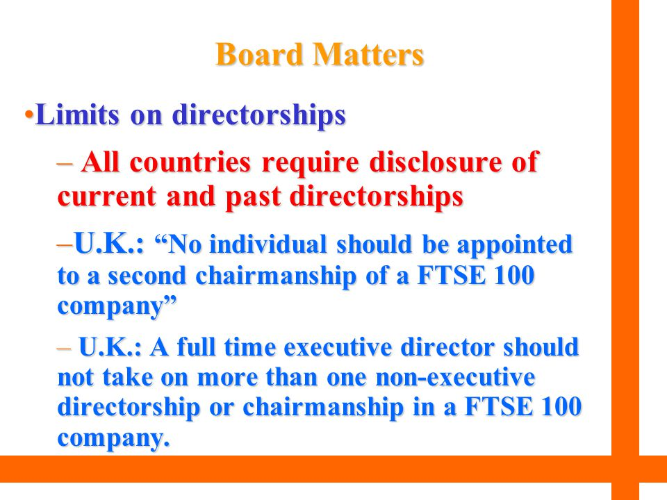 """Limits on directorshipsLimits on directorships – All countries require disclosure of current and past directorships –U.K.: """"No individual should be ap"""