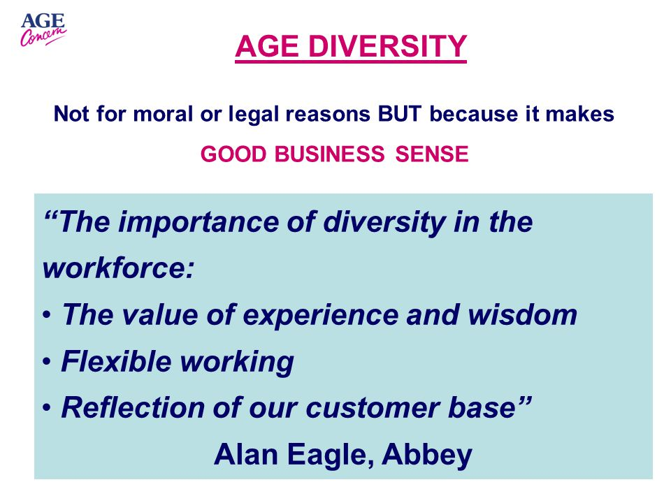 The importance of diversity in the workforce: The value of experience and wisdom Flexible working Reflection of our customer base Alan Eagle, Abbey Not for moral or legal reasons BUT because it makes GOOD BUSINESS SENSE AGE DIVERSITY
