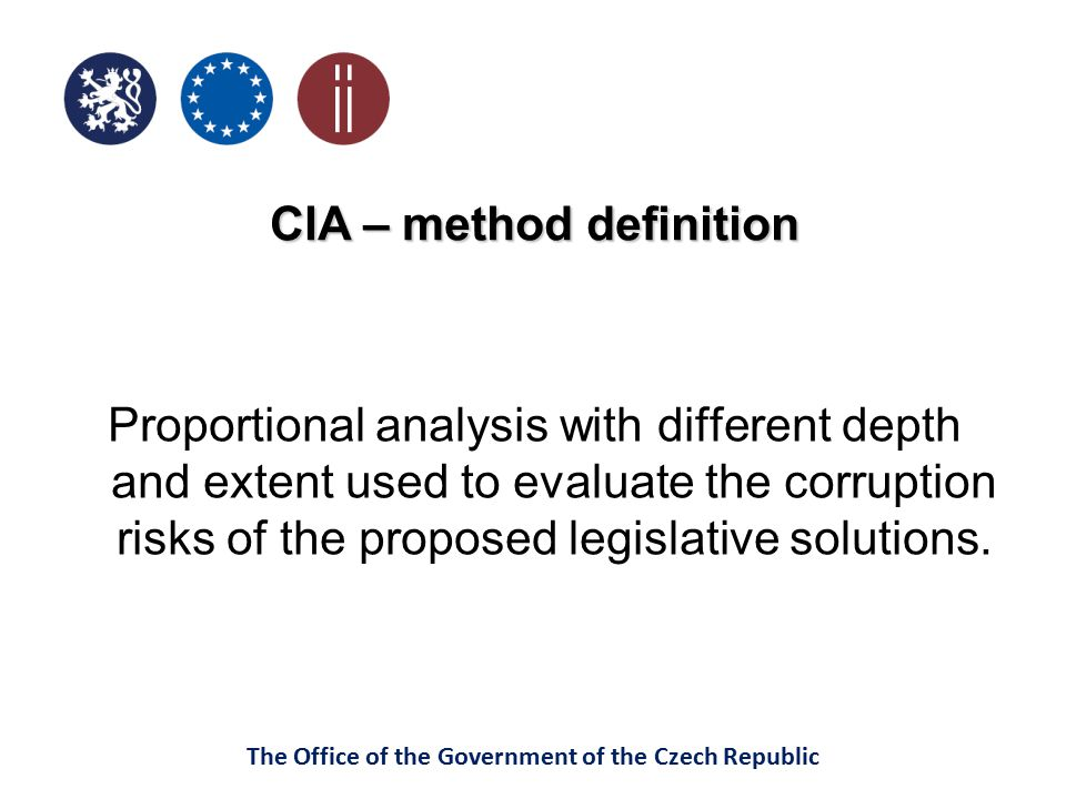 The Office of the Government of the Czech Republic CIA – method definition Proportional analysis with different depth and extent used to evaluate the