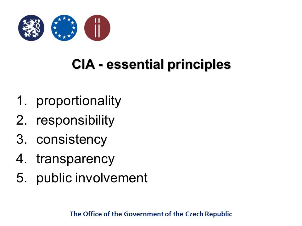 The Office of the Government of the Czech Republic CIA - essential principles 1.proportionality 2.responsibility 3.consistency 4.transparency 5.public