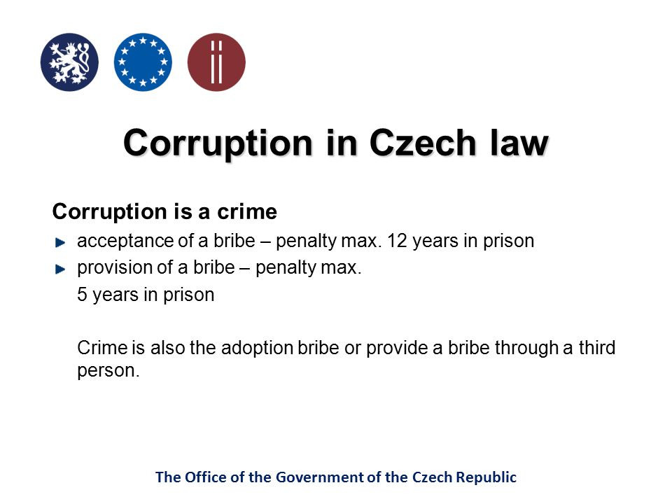 The Office of the Government of the Czech Republic Corruption in Czech law Corruption is a crime acceptance of a bribe – penalty max. 12 years in pris