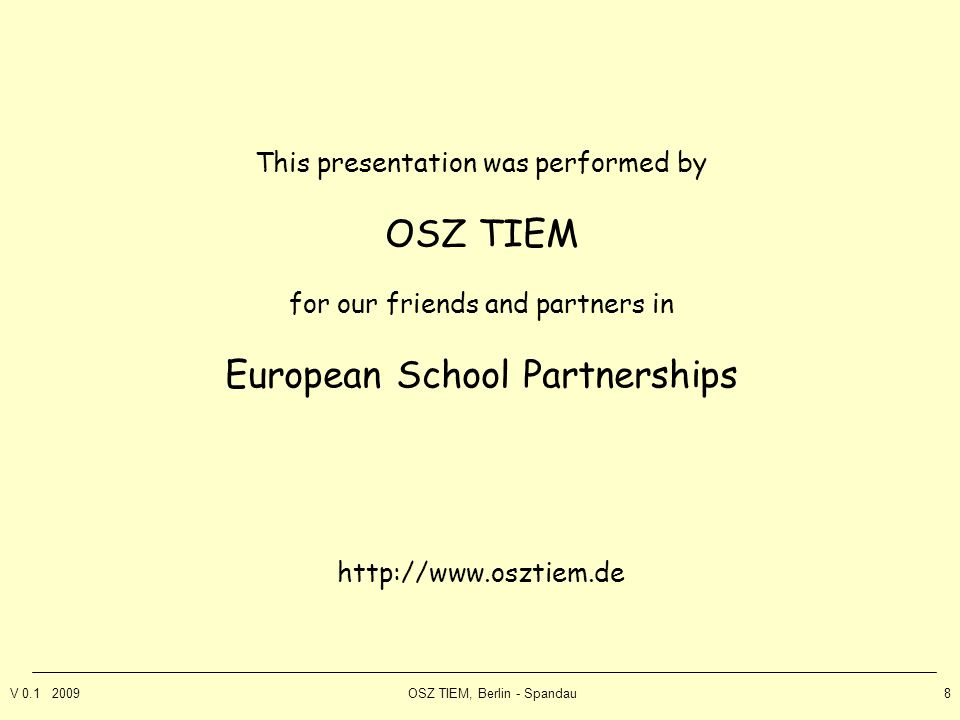 V 0.1 2009OSZ TIEM, Berlin - Spandau8 This presentation was performed by OSZ TIEM for our friends and partners in European School Partnerships http://www.osztiem.de