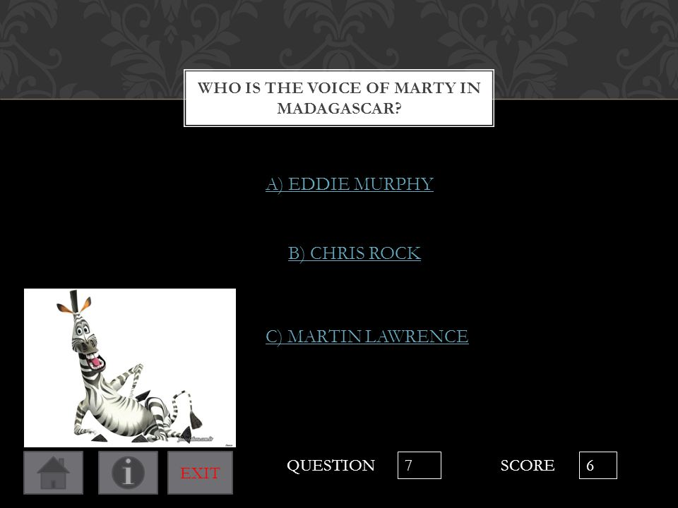 WHO IS THE VOICE OF MARTY IN MADAGASCAR? C) MARTIN LAWRENCE B) CHRIS ROCK A) EDDIE MURPHY QUESTION 7 SCORE 6 EXIT