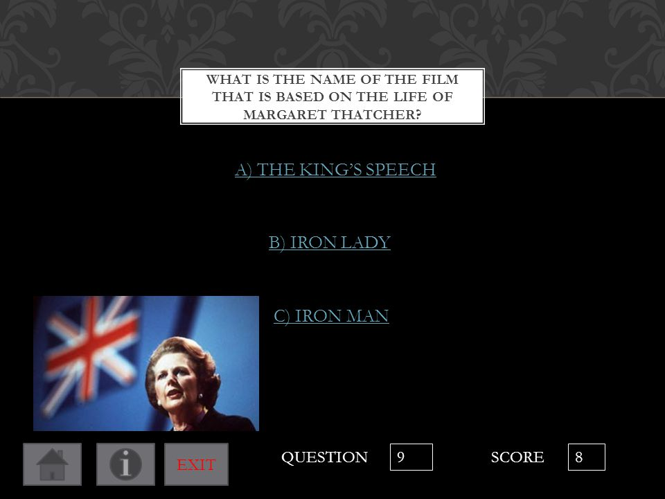 WHAT IS THE NAME OF THE FILM THAT IS BASED ON THE LIFE OF MARGARET THATCHER? B) IRON LADY C) IRON MAN A) THE KING'S SPEECH QUESTION 9 SCORE 8 EXIT