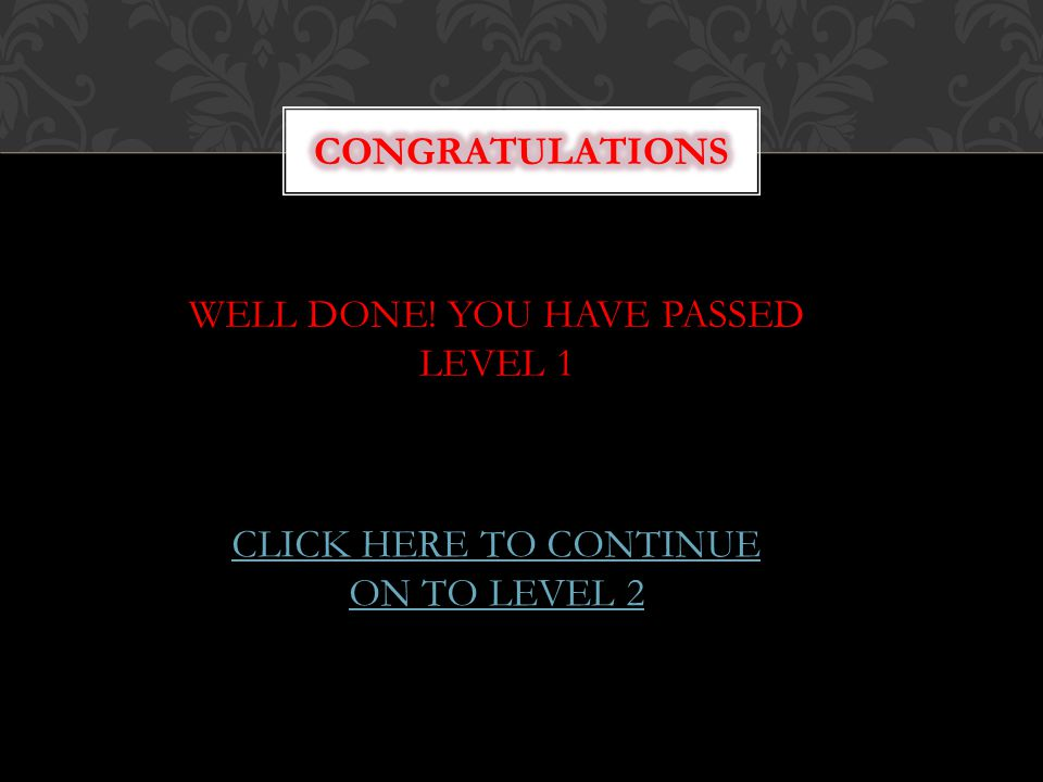 WELL DONE! YOU HAVE PASSED LEVEL 1 CLICK HERE TO CONTINUE ON TO LEVEL 2