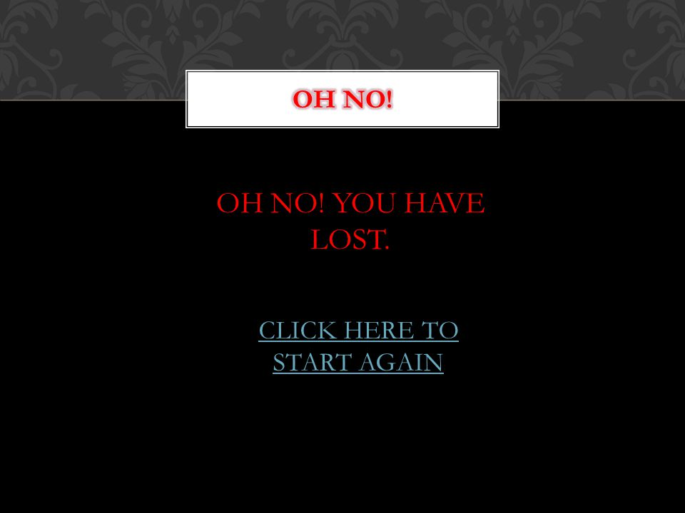 OH NO! YOU HAVE LOST. CLICK HERE TO START AGAIN