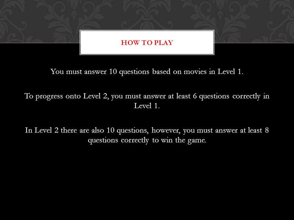 You must answer 10 questions based on movies in Level 1. To progress onto Level 2, you must answer at least 6 questions correctly in Level 1. In Level