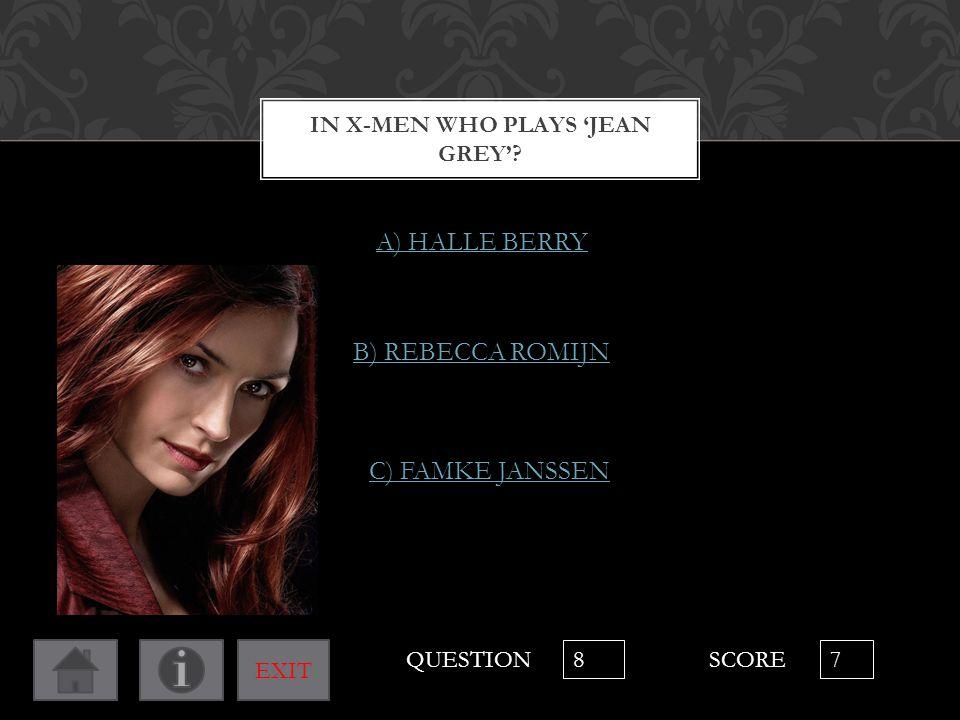IN X-MEN WHO PLAYS 'JEAN GREY'? A) HALLE BERRY B) REBECCA ROMIJN C) FAMKE JANSSEN QUESTION 8 SCORE 7 EXIT