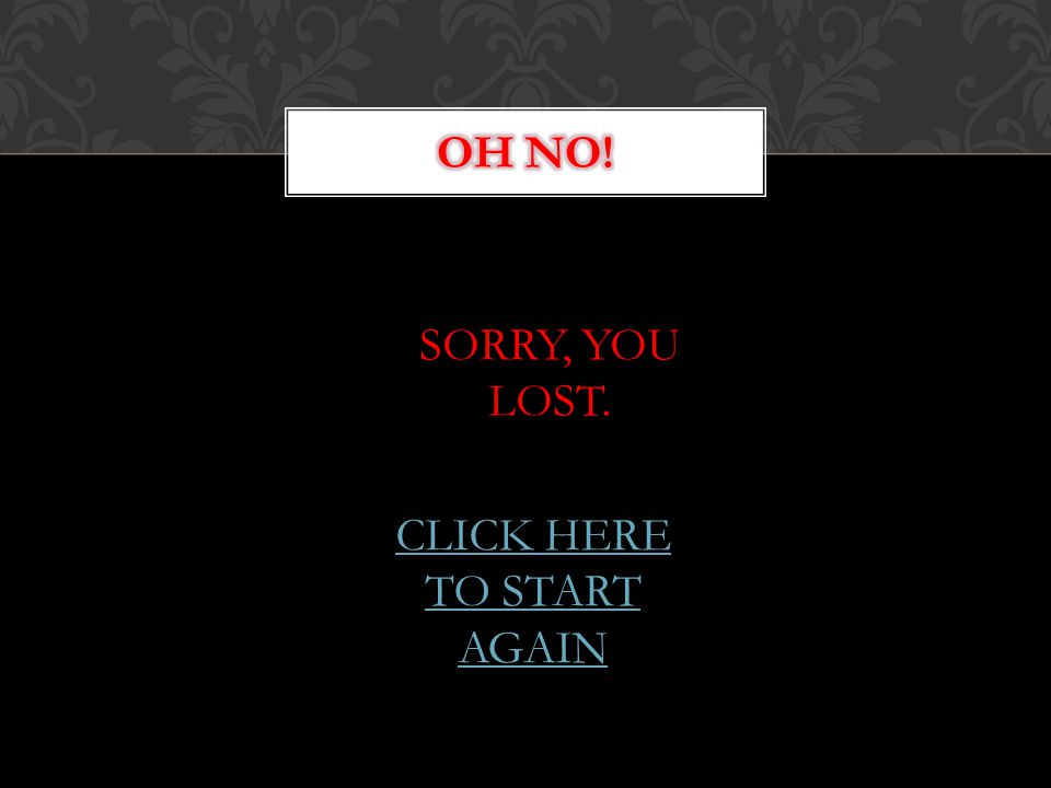 SORRY, YOU LOST. CLICK HERE TO START AGAIN