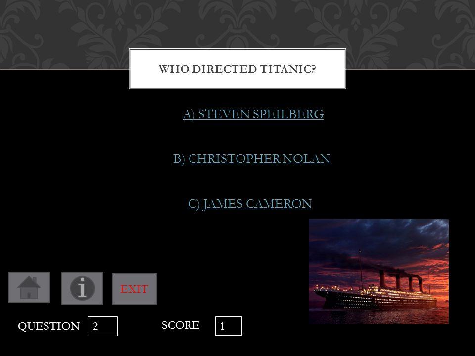 WHO DIRECTED TITANIC? A) STEVEN SPEILBERG B) CHRISTOPHER NOLAN C) JAMES CAMERON QUESTION 2 SCORE 1 EXIT