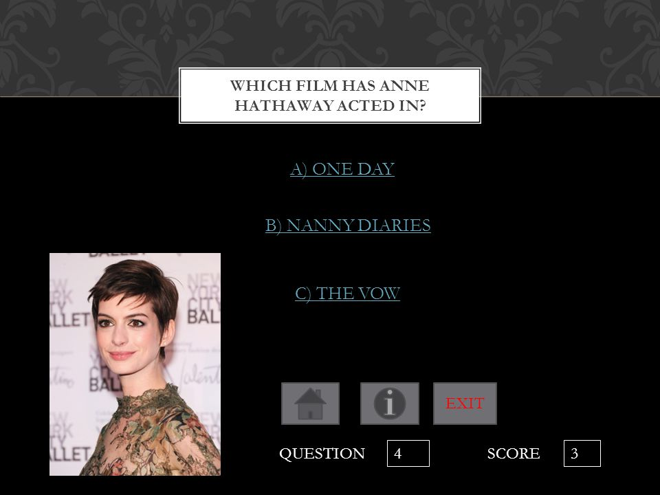 WHICH FILM HAS ANNE HATHAWAY ACTED IN? A) ONE DAY B) NANNY DIARIES C) THE VOW QUESTION 4 SCORE 3 EXIT