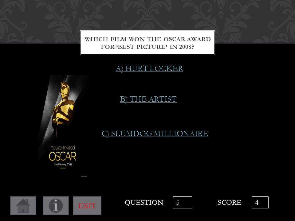 WHICH FILM WON THE OSCAR AWARD FOR 'BEST PICTURE' IN 2008? A) HURT LOCKER B) THE ARTIST C) SLUMDOG MILLIONAIRE QUESTION 5 SCORE 4 EXIT