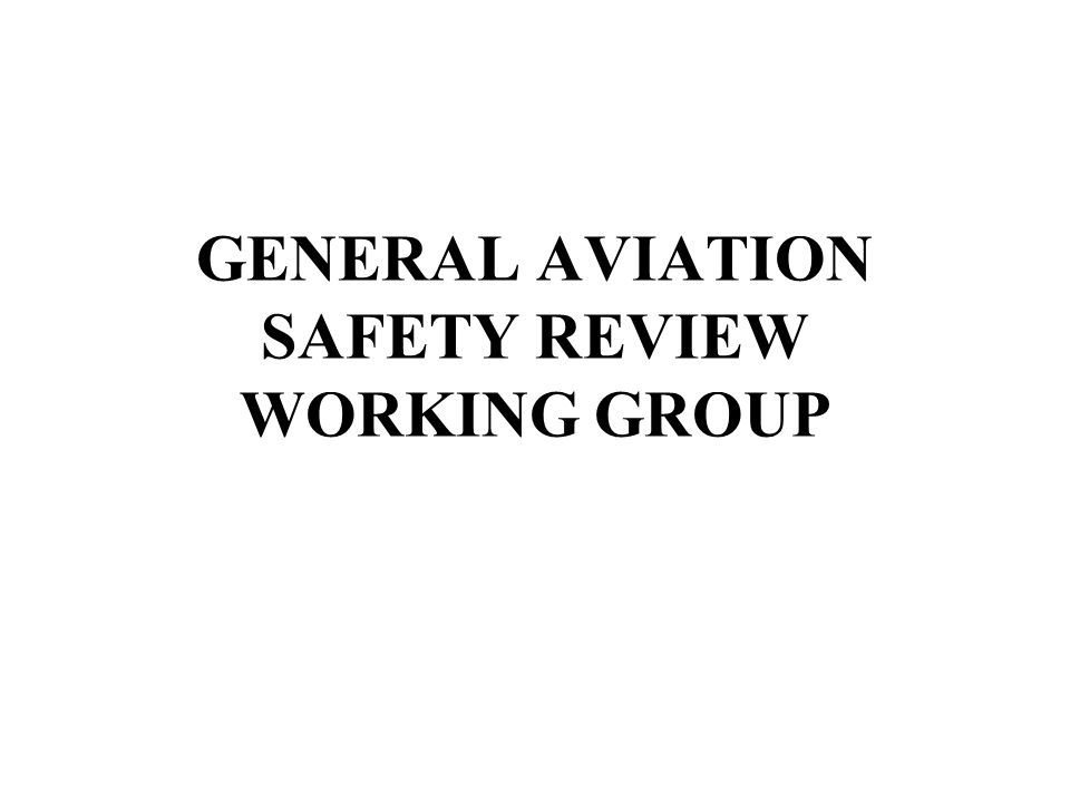 GENERAL AVIATION SAFETY REVIEW WORKING GROUP