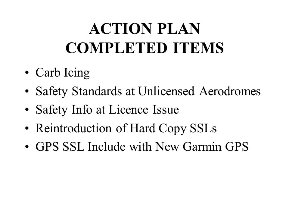 ACTION PLAN COMPLETED ITEMS Carb Icing Safety Standards at Unlicensed Aerodromes Safety Info at Licence Issue Reintroduction of Hard Copy SSLs GPS SSL Include with New Garmin GPS