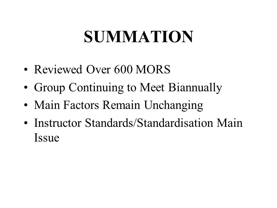 SUMMATION Reviewed Over 600 MORS Group Continuing to Meet Biannually Main Factors Remain Unchanging Instructor Standards/Standardisation Main Issue