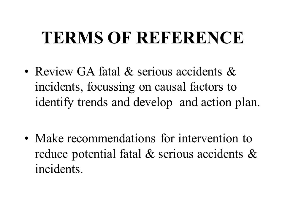 TERMS OF REFERENCE Review GA fatal & serious accidents & incidents, focussing on causal factors to identify trends and develop and action plan. Make r
