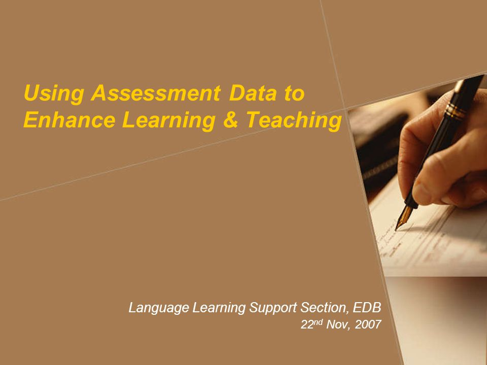 Using Assessment Data to Enhance Learning & Teaching Language Learning Support Section, EDB 22 nd Nov, 2007