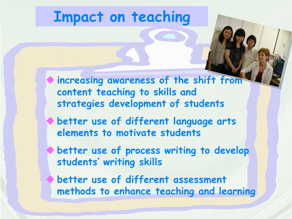 Impact on teaching  increasing awareness of the shift from content teaching to skills and strategies development of students  better use of differen