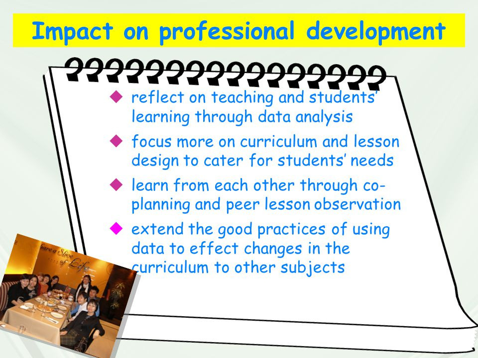 Impact on professional development  reflect on teaching and students' learning through data analysis  focus more on curriculum and lesson design to