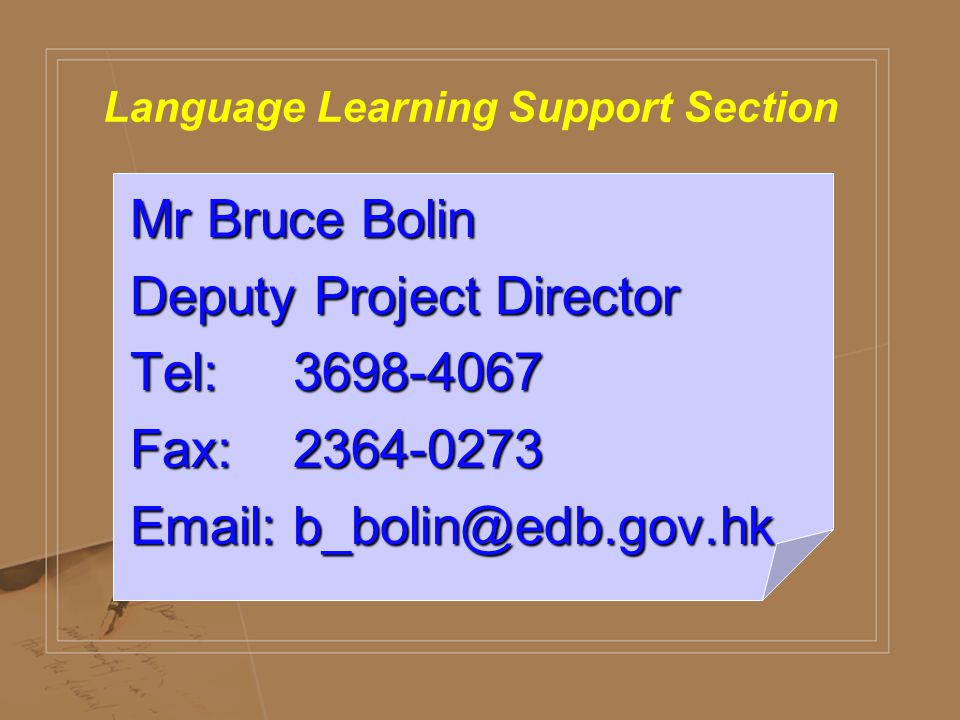 Language Learning Support Section Mr Bruce Bolin Deputy Project Director Tel: 3698-4067 Fax: 2364-0273 Email: b_bolin@edb.gov.hk