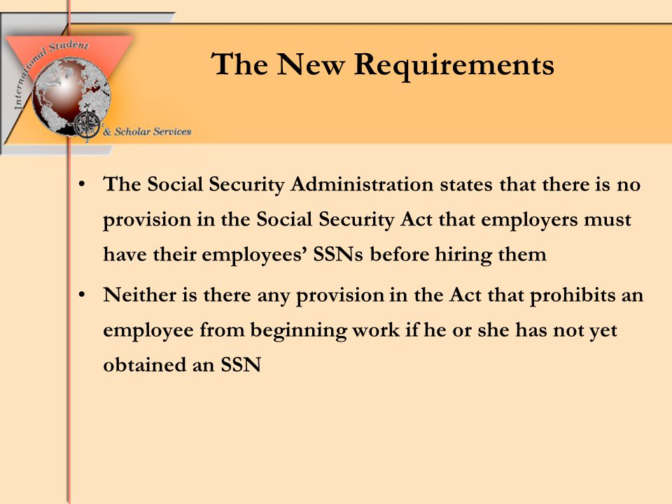 The New Requirements The Social Security Administration states that there is no provision in the Social Security Act that employers must have their employees' SSNs before hiring them Neither is there any provision in the Act that prohibits an employee from beginning work if he or she has not yet obtained an SSN