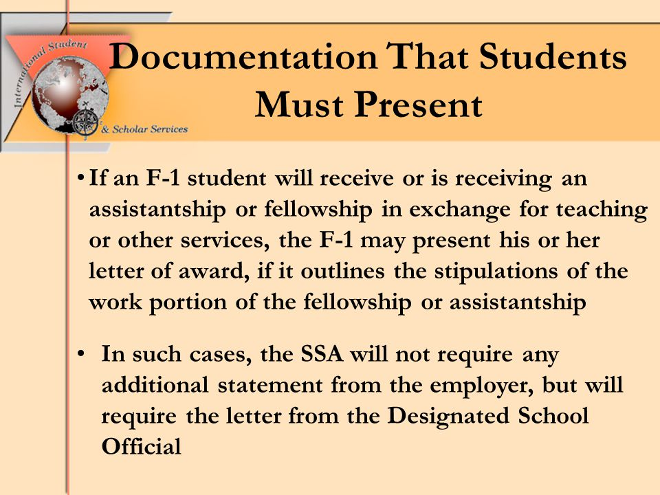 Documentation That Students Must Present If an F-1 student will receive or is receiving an assistantship or fellowship in exchange for teaching or other services, the F-1 may present his or her letter of award, if it outlines the stipulations of the work portion of the fellowship or assistantship In such cases, the SSA will not require any additional statement from the employer, but will require the letter from the Designated School Official