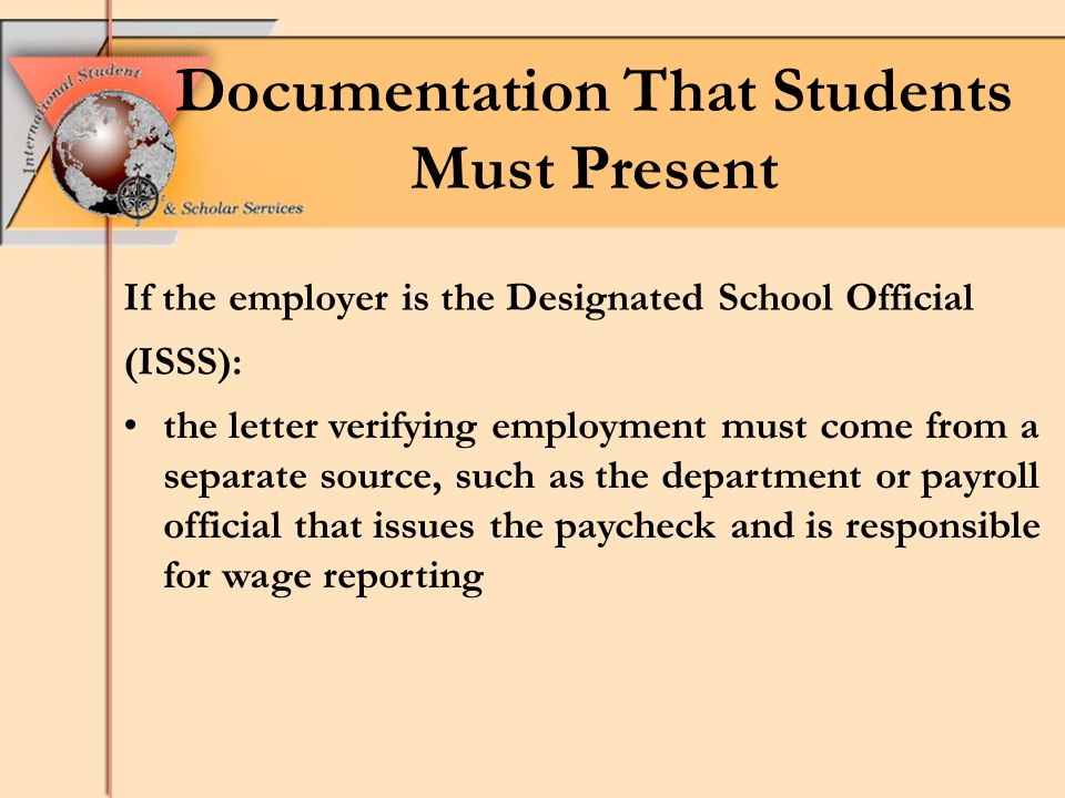Documentation That Students Must Present If the employer is the Designated School Official (ISSS): the letter verifying employment must come from a separate source, such as the department or payroll official that issues the paycheck and is responsible for wage reporting