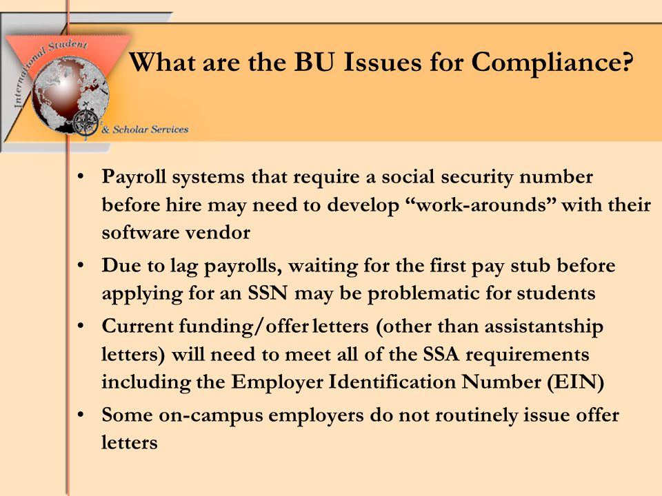 Payroll systems that require a social security number before hire may need to develop work-arounds with their software vendor Due to lag payrolls, waiting for the first pay stub before applying for an SSN may be problematic for students Current funding/offer letters (other than assistantship letters) will need to meet all of the SSA requirements including the Employer Identification Number (EIN) Some on-campus employers do not routinely issue offer letters What are the BU Issues for Compliance?