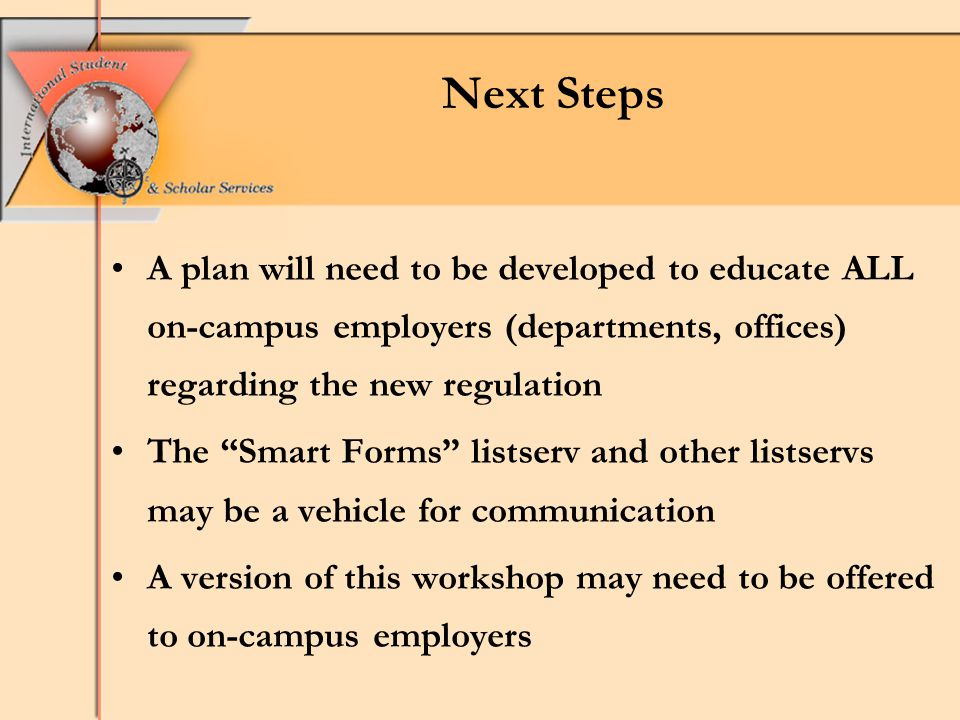 A plan will need to be developed to educate ALL on-campus employers (departments, offices) regarding the new regulation The Smart Forms listserv and other listservs may be a vehicle for communication A version of this workshop may need to be offered to on-campus employers