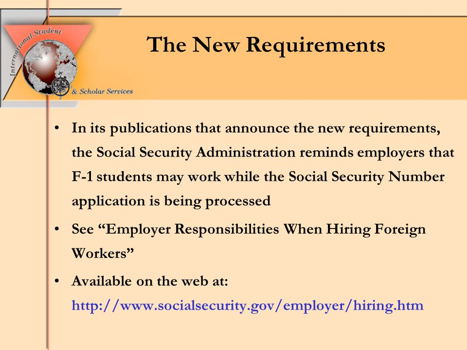 The New Requirements In its publications that announce the new requirements, the Social Security Administration reminds employers that F-1 students may work while the Social Security Number application is being processed See Employer Responsibilities When Hiring Foreign Workers Available on the web at: http://www.socialsecurity.gov/employer/hiring.htm