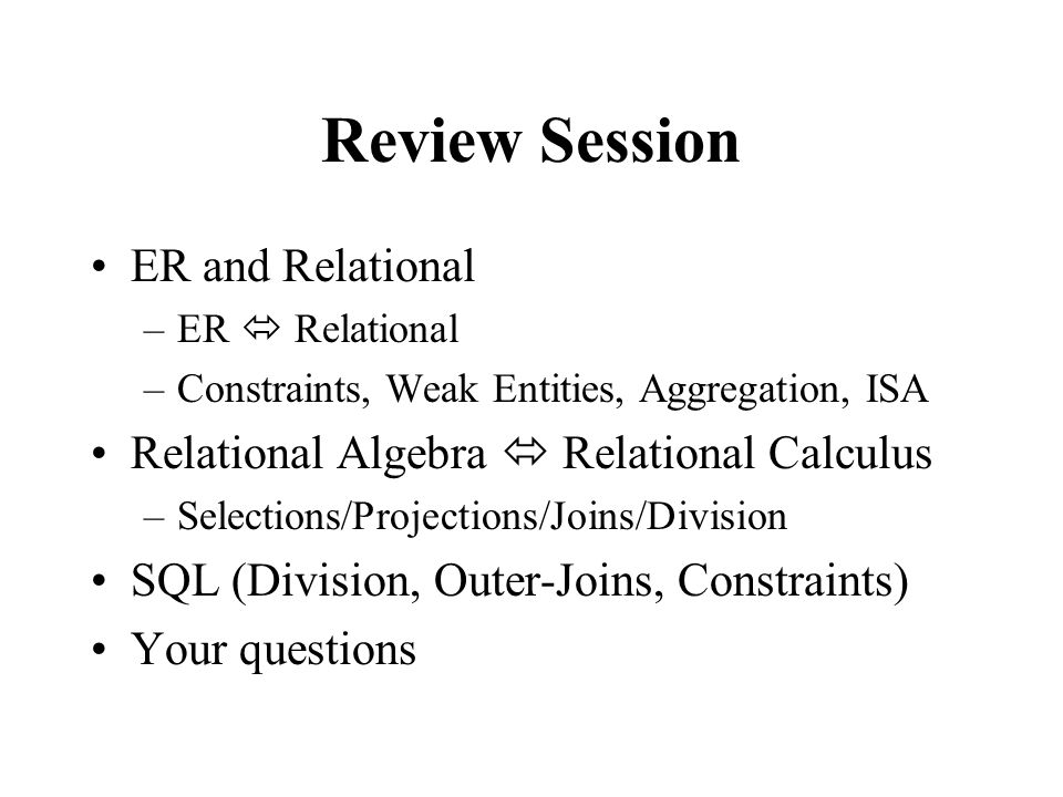 Review Session ER and Relational –ER  Relational –Constraints, Weak Entities, Aggregation, ISA Relational Algebra  Relational Calculus –Selections/Projections/Joins/Division SQL (Division, Outer-Joins, Constraints) Your questions