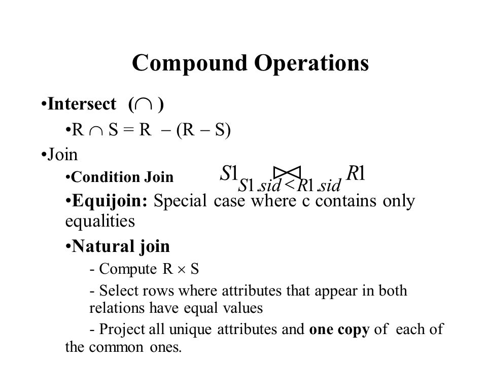 Intersect (  ) R  S = R  (R  S) Join Condition Join Equijoin: Special case where c contains only equalities Natural join - Compute R  S - Select