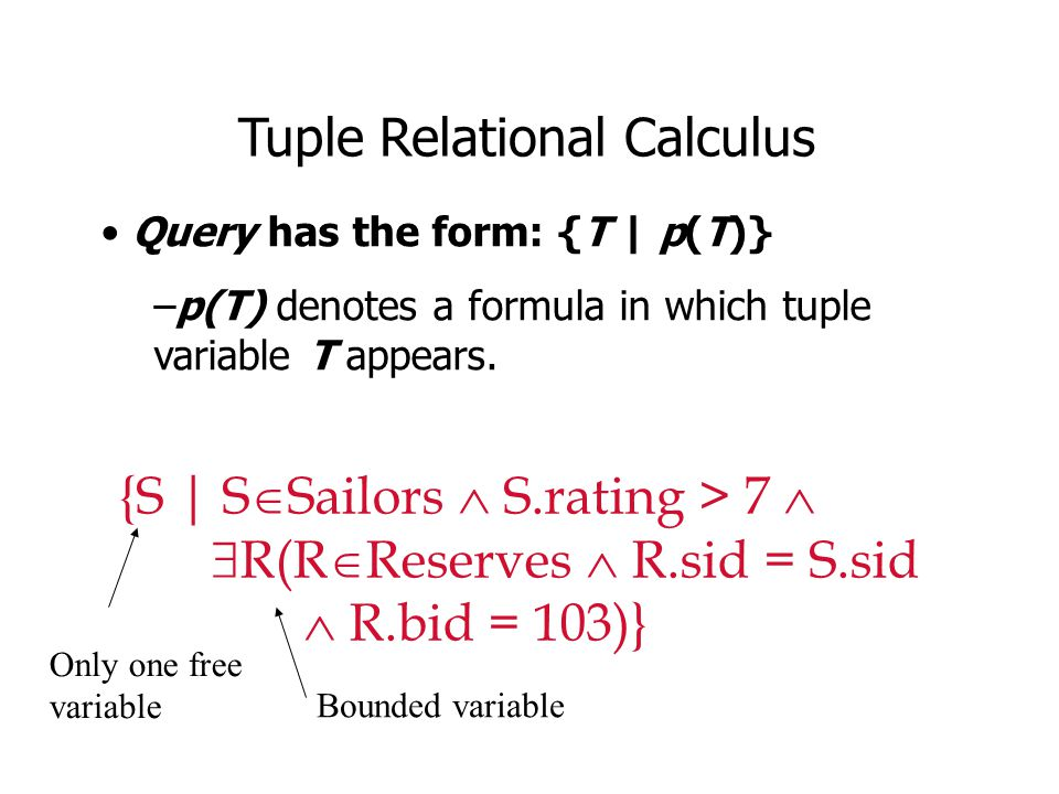Query has the form: {T | p(T)} –p(T) denotes a formula in which tuple variable T appears. Tuple Relational Calculus {S | S  Sailors  S.rating > 7 
