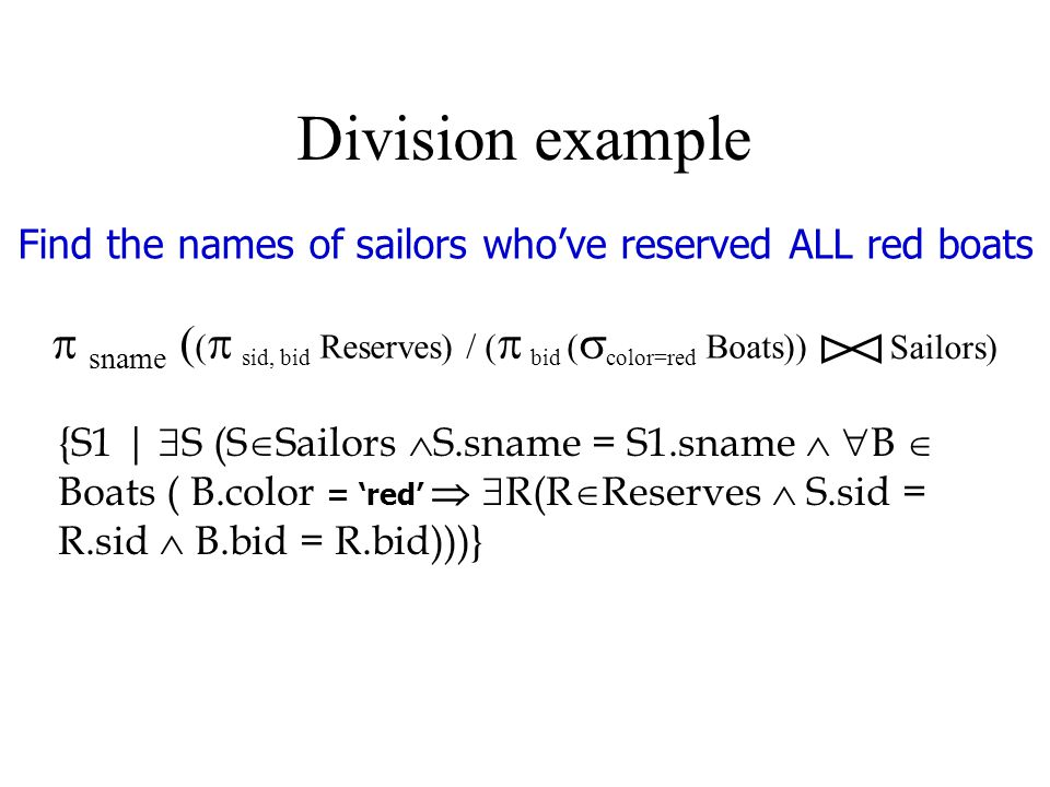 Division example Find the names of sailors who've reserved ALL red boats {S1 |  S (S  Sailors  S.sname = S1.sname   B  Boats ( B.color = 'red'   R(R  Reserves  S.sid = R.sid  B.bid = R.bid)))}  sname ( (  sid, bid Reserves) / (  bid (  color=red Boats)) Sailors)