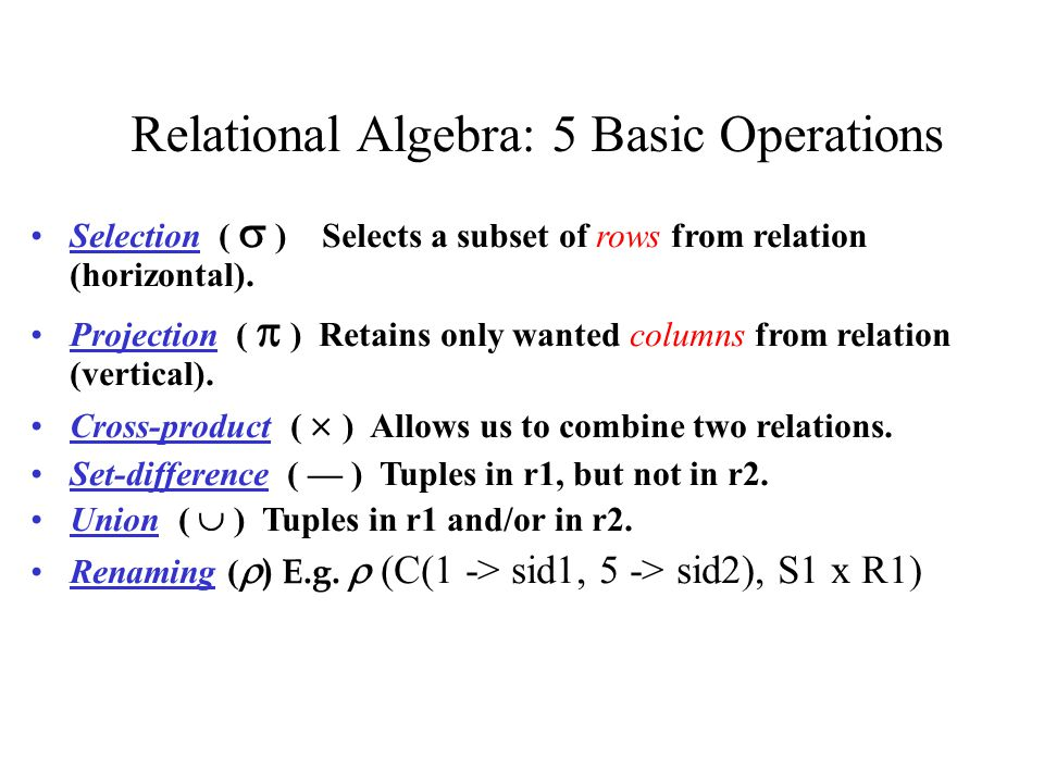 Relational Algebra: 5 Basic Operations Selection (  ) Selects a subset of rows from relation (horizontal). Projection (  ) Retains only wanted colum