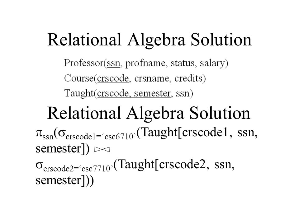 Relational Algebra Solution  ssn (  crscode1='csc6710' (Taught[crscode1, ssn, semester])   crscode2='csc7710' (Taught[crscode2, ssn, semester])) Relational Algebra Solution