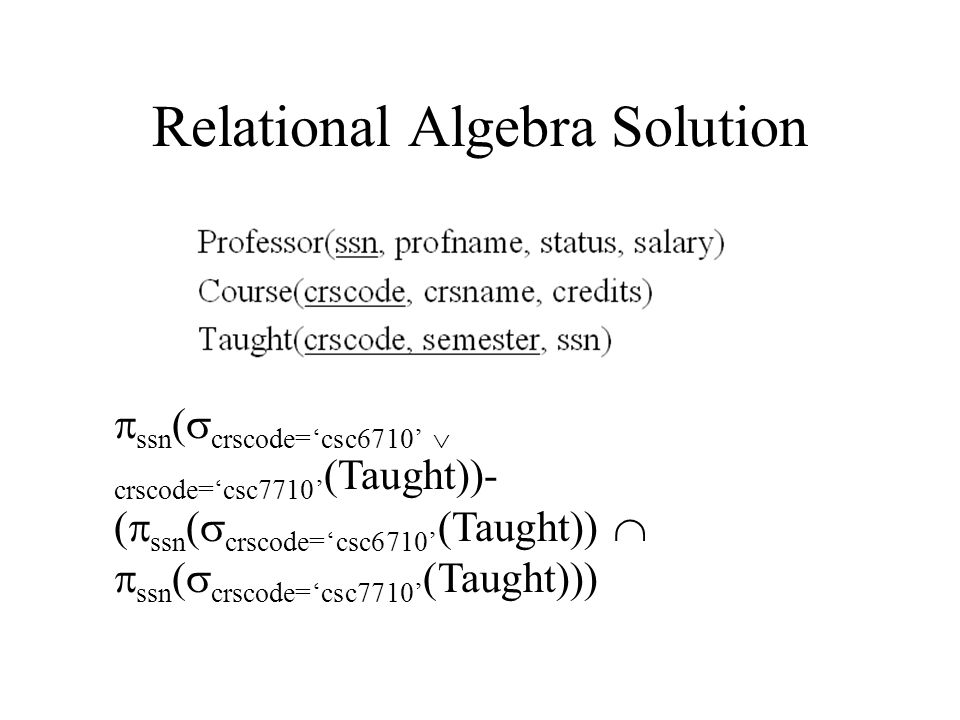 Relational Algebra Solution  ssn (  crscode='csc6710'  crscode='csc7710' (Taught))- (  ssn (  crscode='csc6710' (Taught))   ssn (  crscode='csc7710' (Taught)))