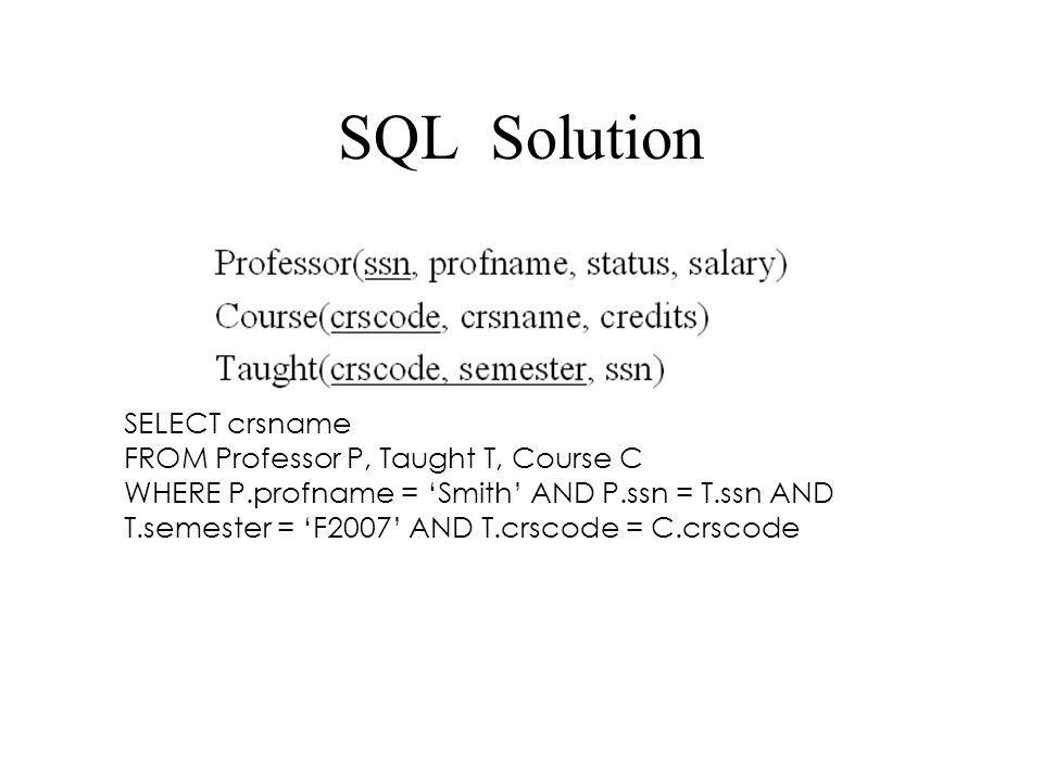 SQL Solution SELECT crsname FROM Professor P, Taught T, Course C WHERE P.profname = 'Smith' AND P.ssn = T.ssn AND T.semester = 'F2007' AND T.crscode = C.crscode